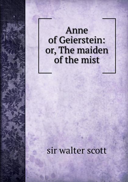 Walter Scott Anne of Geierstein: or, The maiden of the mist walter scott anne of geierstein or the maiden of the mist volume 1 of 2