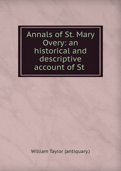 William Taylor Annals of St. Mary Overy: an historical and descriptive account of St . цена и фото