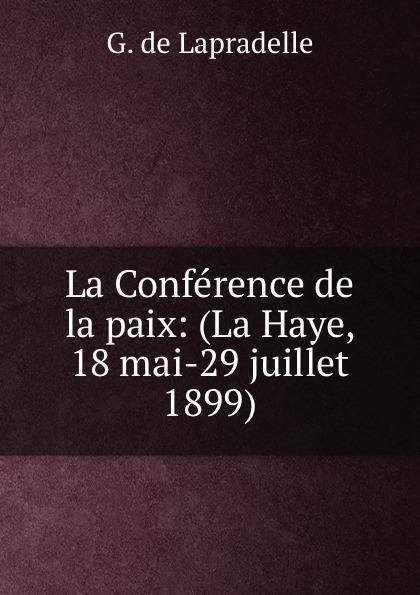 G. de Lapradelle La Conference de la paix: (La Haye, 18 mai-29 juillet 1899) ernest lémonon la seconde conference de la paix la haye juin octobre 1907 classic reprint