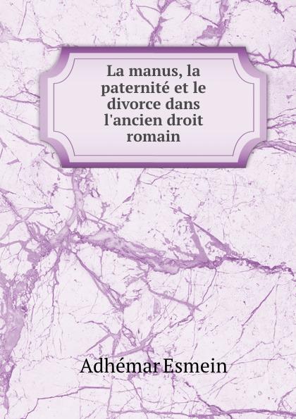 Adhémar Esmein La manus, la paternite et le divorce dans l.ancien droit romain esmein adhémar elements de droit constitutionnel french edition
