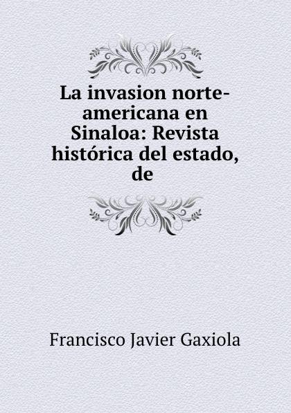Francisco Javier Gaxiola La invasion norte-americana en Sinaloa: Revista historica del estado, de . недорго, оригинальная цена