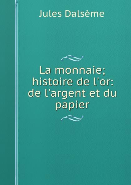 Jules Dalsème La monnaie; histoire de l.or: de l.argent et du papier