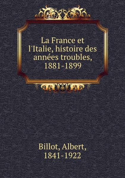 Albert Billot La France et l.Italie, histoire des annees troubles, 1881-1899