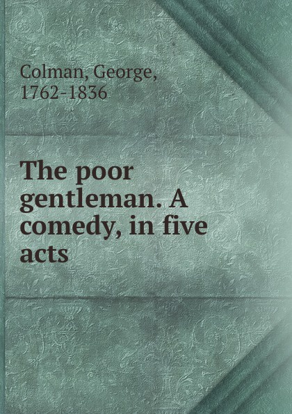 George Colman The poor gentleman. A comedy, in five acts george farquhar the beaux stratagem a comedy in five acts