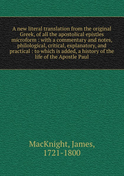 James MacKnight A new literal translation from the original Greek, of all the apostolical epistles microform : with a commentary and notes, philological, critical, explanatory, and practical : to which is added, a history of the life of the Apostle Paul dr john thomas wylie a practical commentary the 1st and 2nd epistles of peter