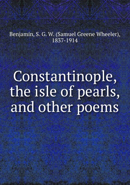 Samuel Greene Wheeler Benjamin Constantinople, the isle of pearls, and other poems