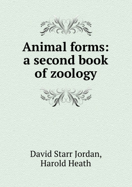 David Starr Jordan Animal forms: a second book of zoology