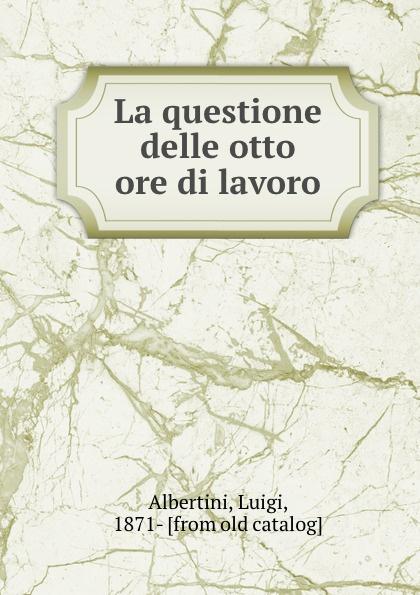 Luigi Albertini La questione delle otto ore di lavoro albertini