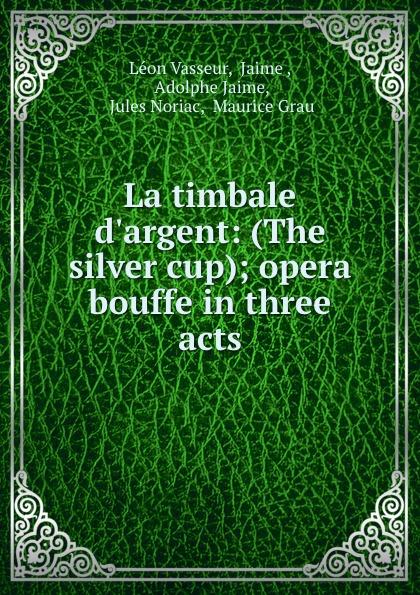 купить Léon Vasseur La timbale d.argent: (The silver cup); opera bouffe in three acts по цене 736 рублей