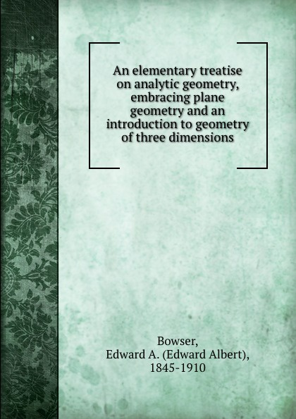 Edward Albert Bowser An elementary treatise on analytic geometry, embracing plane geometry and an introduction to geometry of three dimensions