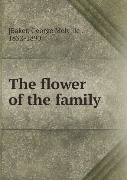 George Melville Baker The flower of the family
