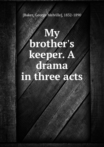 George Melville Baker My brother.s keeper. A drama in three acts george melville baker my brother s keeper a drama in three acts