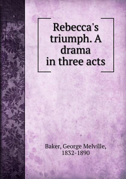 George Melville Baker Rebecca.s triumph. A drama in three acts george melville baker my brother s keeper a drama in three acts