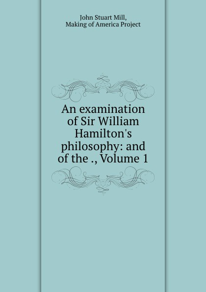 An examination of Sir William Hamilton.s philosophy: and of the ., Volume 1