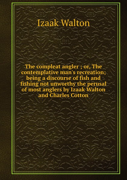 Walton Izaak The compleat angler ; or, The contemplative man.s recreation; being a discourse of fish and fishing not unworthy the perusal of most anglers by Izaak Walton and Charles Cotton walton izaak the compleat angler or the contemplative man s recreation being a