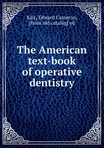 Edward Cameron Kirk The American text-book of operative dentistry