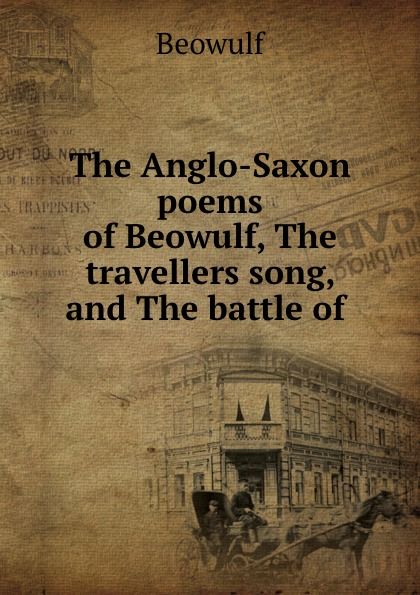 Beowulf The Anglo-Saxon poems of Beowulf, The travellers song, and The battle of . цены онлайн