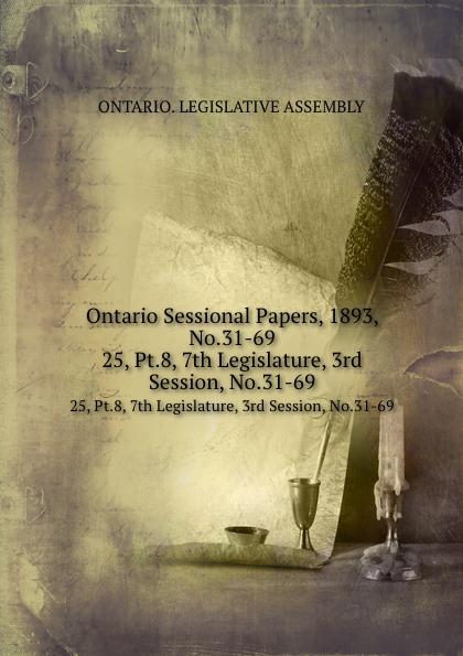 Ontario. Legislative Assembly Ontario Sessional Papers, 1893, No.31-69. 25, Pt.8, 7th Legislature, 3rd Session, No.31-69