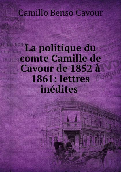 Camillo Benso Cavour La politique du comte Camille de Cavour de 1852 a 1861: lettres inedites . недорго, оригинальная цена