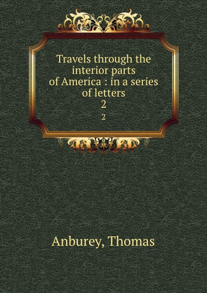 Thomas Anburey Travels through the interior parts of America : in a series of letters. 2 thomas ashe travels in america