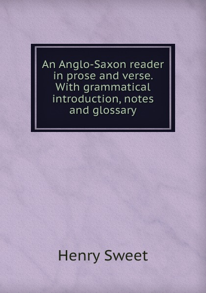 Henry Sweet An Anglo-Saxon reader in prose and verse. With grammatical introduction, notes and glossary henry sweet an anglo saxon reader in prose and verse