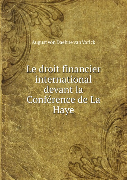 August von Daehne van Varick Le droit financier international devant la Conference de La Haye ernest lémonon la seconde conference de la paix la haye juin octobre 1907 classic reprint