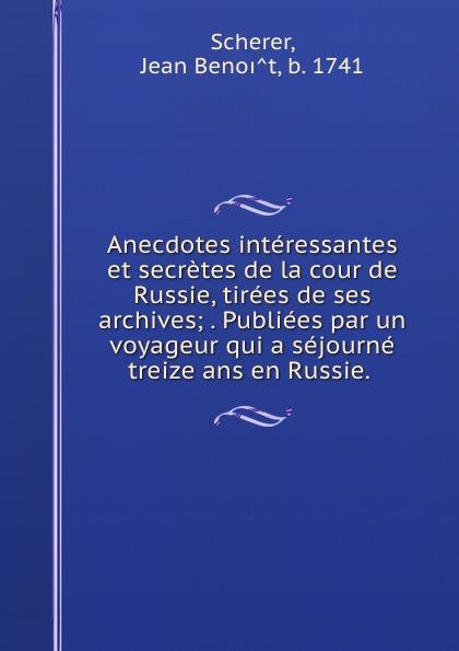 Jean Benoit Scherer Anecdotes interessantes et secretes de la cour de Russie, tirees de ses archives; . Publiees par un voyageur qui a sejourne treize ans en Russie.