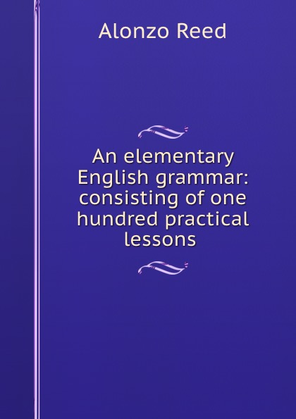 Alonzo Reed An elementary English grammar: consisting of one hundred practical lessons . alonzo reed word lessons