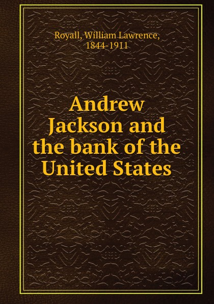 William Lawrence Royall Andrew Jackson and the bank of the United States недорого