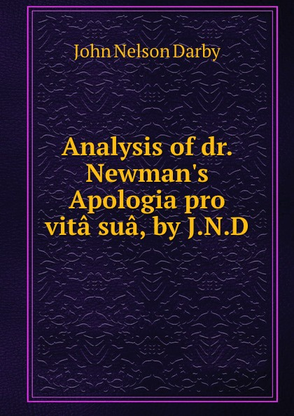 John Nelson Darby Analysis of dr. Newman.s Apologia pro vita sua, by J.N.D. apologia pro vita sua