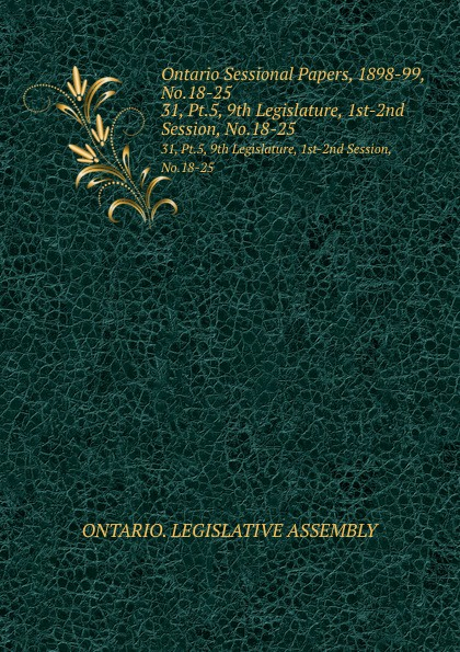 Ontario. Legislative Assembly Ontario Sessional Papers, 1898-99, No.18-25. 31, Pt.5, 9th Legislature, 1st-2nd Session, No.18-25