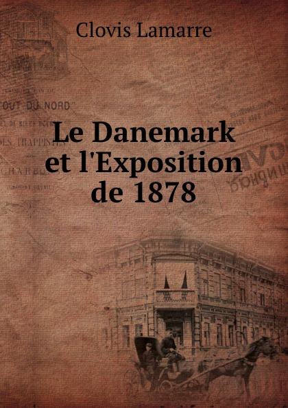Lamarre Clovis Le Danemark et l.Exposition de 1878 clovis lamarre l italie et l exposition de 1878 classic reprint