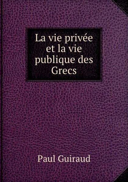 Paul Guiraud La vie privee et la vie publique des Grecs