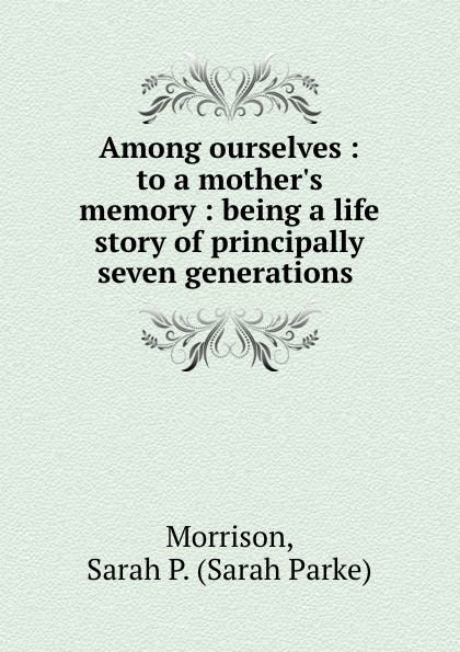 Sarah Parke Morrison Among ourselves : to a mother.s memory : being a life story of principally seven generations . a spy among friends