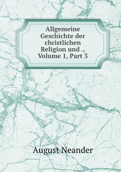 August Neander Allgemeine Geschichte der christlichen Religion und ., Volume 1,.Part 3 c f plattner vorlesungen uber allgemeine huttenkunde volume 2