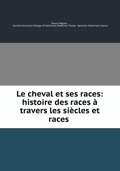 Pierre Mégnin Le cheval et ses races: histoire des races a travers les siecles et races . e alix m duval е cuyer le cheval exterieur structure et fonctions races
