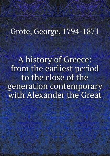 George Grote A history of Greece: from the earliest period to the close of the generation contemporary with Alexander the Great george grote a history of greece from the earliest period to the close of the generation contemporary with alexander the great