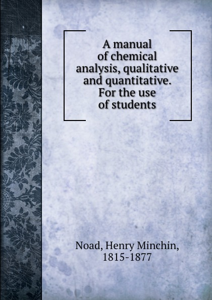 Henry Minchin Noad A manual of chemical analysis, qualitative and quantitative. For the use of students henry minchin noad chemical manipulation and analysis qualitative and quantitative