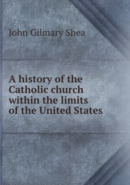 John Gilmary Shea A history of the Catholic church within the limits of the United States . john gilmary shea the defenders of our faith microform