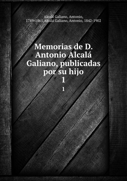 Antonio Alcalá Galiano Memorias de D. Antonio Alcala Galiano, publicadas por su hijo. 1