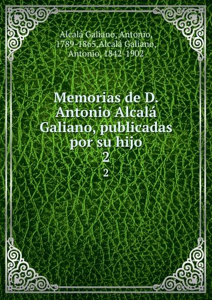 Antonio Alcalá Galiano Memorias de D. Antonio Alcala Galiano, publicadas por su hijo. 2