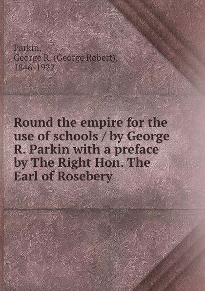 Round the empire for the use of schools / by George R. Parkin with a preface by The Right Hon. The Earl of Rosebery