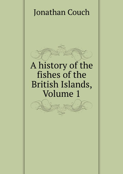 Jonathan Couch A history of the fishes British Islands, Volume 1