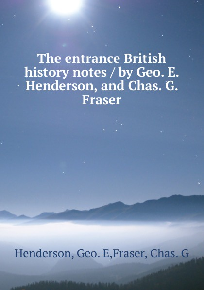 Geo. E. Henderson The entrance British history notes / by Geo. E. Henderson, and Chas. G. Fraser co e