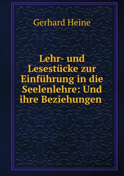 Gerhard Heine Lehr- und Lesestucke zur Einfuhrung in die Seelenlehre: Und ihre Beziehungen .