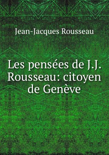 Жан-Жак Руссо Les pensees de J.J. Rousseau: citoyen de Geneve