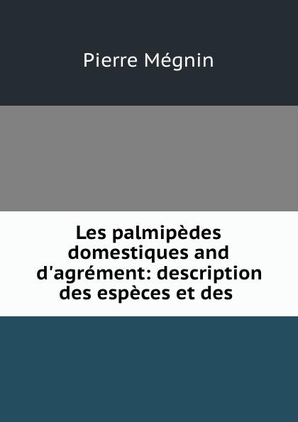 Pierre Mégnin Les palmipedes domestiques and d.agrement: description des especes et des . pierre mégnin les palmipedes domestiques and d agrement description des especes et des