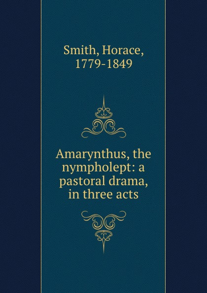 Horace Smith Amarynthus, the nympholept: a pastoral drama, in three acts horace smith a pulsating stars