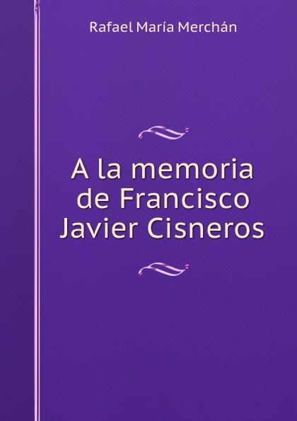 Rafael María Merchán A la memoria de Francisco Javier Cisneros rafael maría merchán a la memoria de francisco javier cisneros
