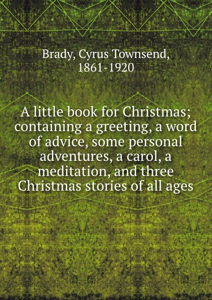 Cyrus Townsend Brady A little book for Christmas; containing a greeting, a word of advice, some personal adventures, a carol, a meditation, and three Christmas stories of all ages dickens c a christmas carol книга для чтения